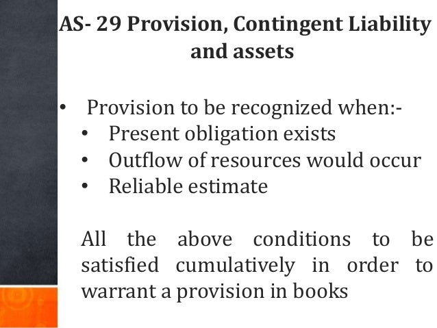 AS- 29 Provision, Contingent Liability and assets • Provision to be recognized when:- • Present obligation exists • Outflo...