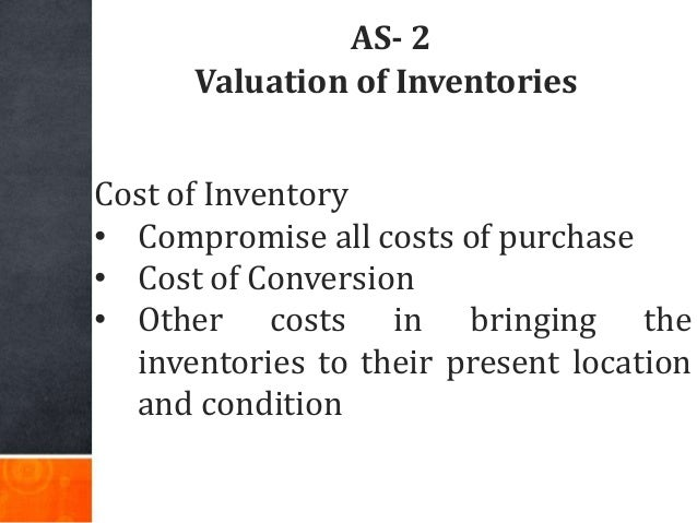 AS- 2 Valuation of Inventories Cost of Inventory • Compromise all costs of purchase • Cost of Conversion • Other costs in ...