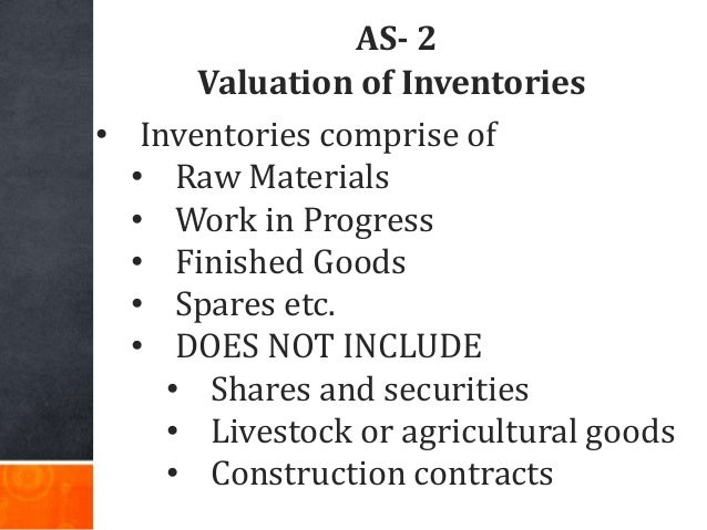 AS- 2 Valuation of Inventories • Inventories comprise of • Raw Materials • Work in Progress • Finished Goods • Spares etc....