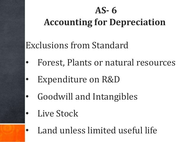 AS- 6 Accounting for Depreciation Exclusions from Standard • Forest, Plants or natural resources • Expenditure on R&D • Go...