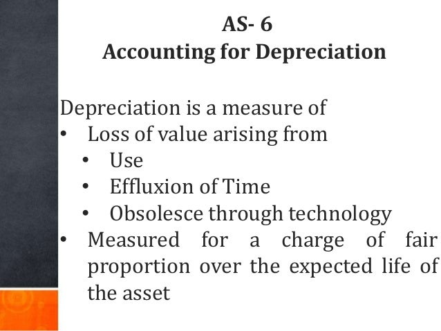 AS- 6 Accounting for Depreciation Depreciation is a measure of • Loss of value arising from • Use • Effluxion of Time • Ob...