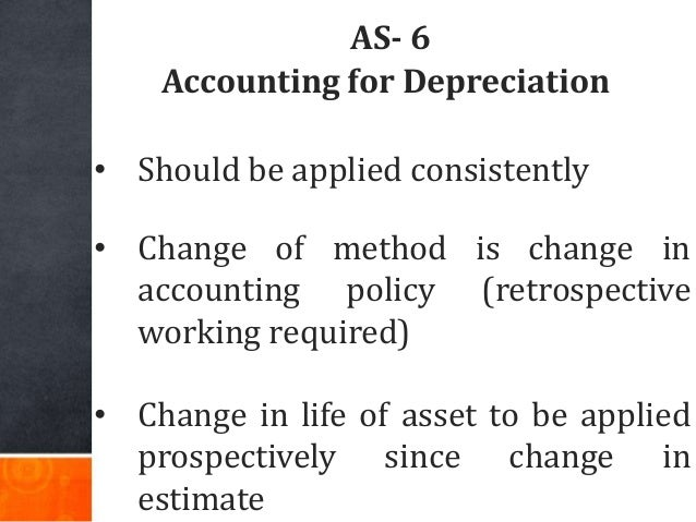 AS- 6 Accounting for Depreciation • Should be applied consistently • Change of method is change in accounting policy (retr...