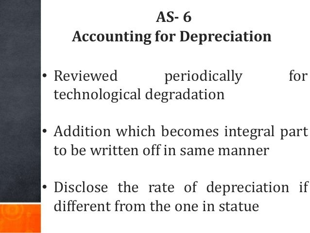 AS- 6 Accounting for Depreciation • Reviewed periodically for technological degradation • Addition which becomes integral ...