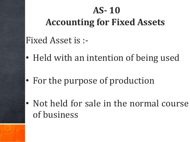 AS- 10 Accounting for Fixed Assets Fixed Asset is :- • Held with an intention of being used • For the purpose of productio...