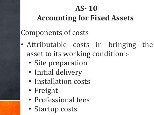AS- 10 Accounting for Fixed Assets Components of costs • Attributable costs in bringing the asset to its working condition...
