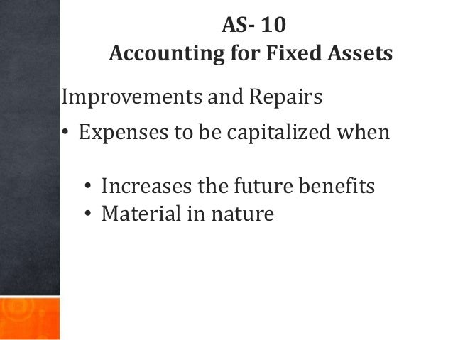 AS- 10 Accounting for Fixed Assets Improvements and Repairs • Expenses to be capitalized when • Increases the future benef...