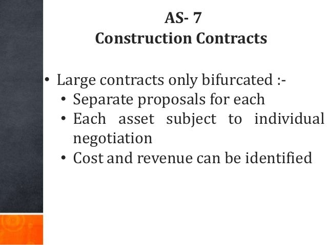 AS- 7 Construction Contracts • Large contracts only bifurcated :- • Separate proposals for each • Each asset subject to in...