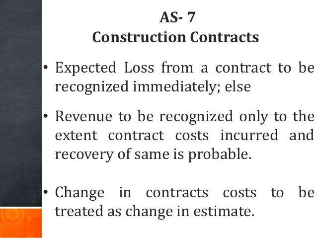 AS- 7 Construction Contracts • Expected Loss from a contract to be recognized immediately; else • Revenue to be recognized...