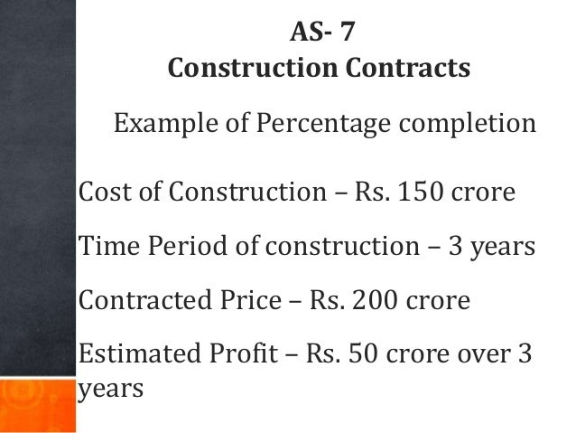 AS- 7 Construction Contracts Example of Percentage completion Cost of Construction – Rs. 150 crore Time Period of construc...