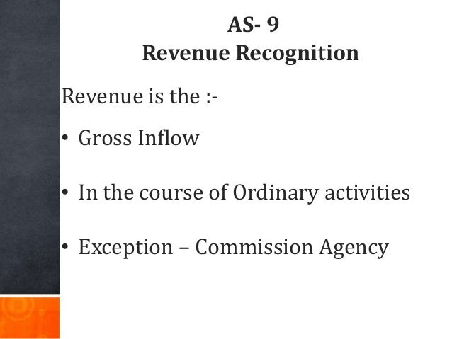 AS- 9 Revenue Recognition Revenue is the :- • Gross Inflow • In the course of Ordinary activities • Exception – Commission...