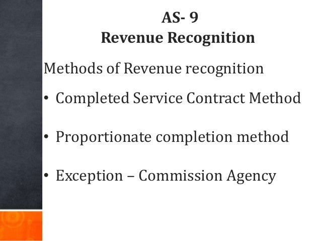 AS- 9 Revenue Recognition Methods of Revenue recognition • Completed Service Contract Method • Proportionate completion me...