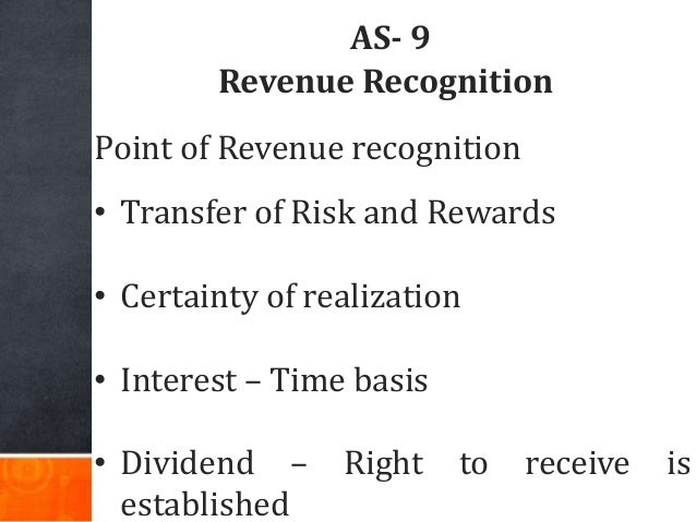 AS- 9 Revenue Recognition Point of Revenue recognition • Transfer of Risk and Rewards • Certainty of realization • Interes...