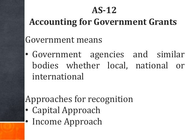 AS-12 Accounting for Government Grants Government means • Government agencies and similar bodies whether local, national o...