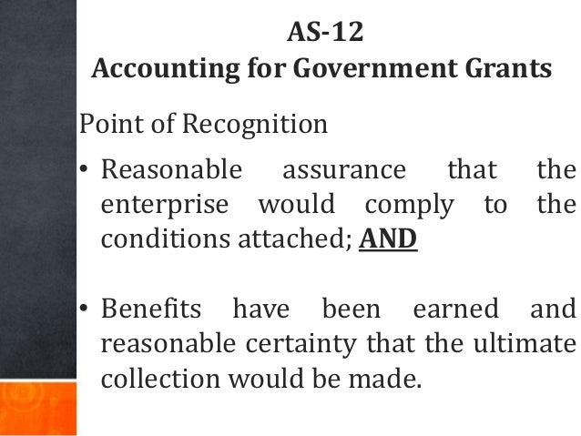 AS-12 Accounting for Government Grants Point of Recognition • Reasonable assurance that the enterprise would comply to the...