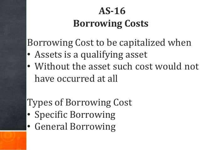 AS-16 Borrowing Costs Borrowing Cost to be capitalized when • Assets is a qualifying asset • Without the asset such cost w...