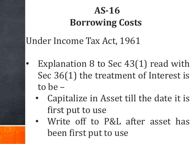 AS-16 Borrowing Costs Under Income Tax Act, 1961 • Explanation 8 to Sec 43(1) read with Sec 36(1) the treatment of Interes...