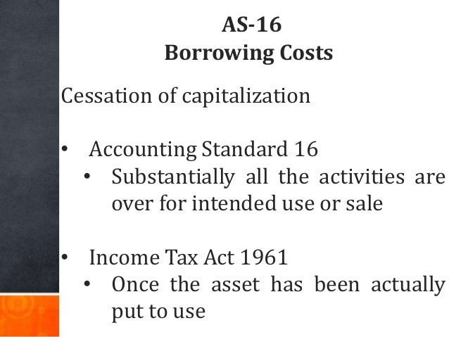 AS-16 Borrowing Costs Cessation of capitalization • Accounting Standard 16 • Substantially all the activities are over for...