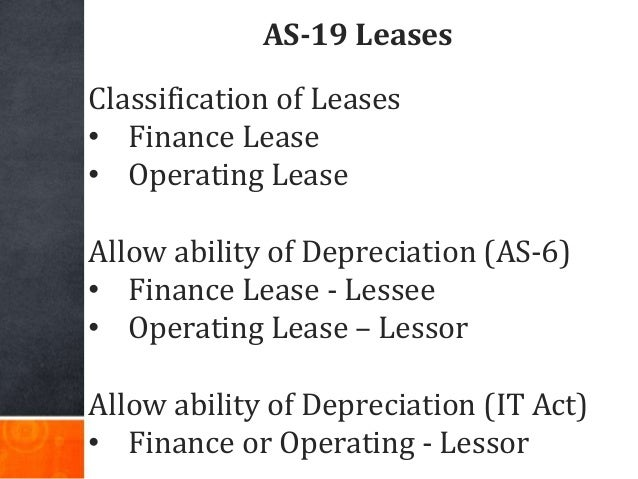 AS-19 Leases Classification of Leases • Finance Lease • Operating Lease Allow ability of Depreciation (AS-6) • Finance Lea...