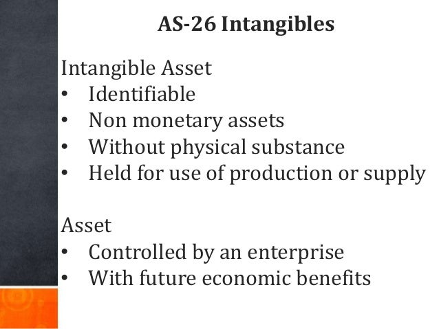 AS-26 Intangibles Intangible Asset • Identifiable • Non monetary assets • Without physical substance • Held for use of pro...