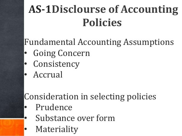 AS-1Disclourse of Accounting Policies Fundamental Accounting Assumptions • Going Concern • Consistency • Accrual Considera...