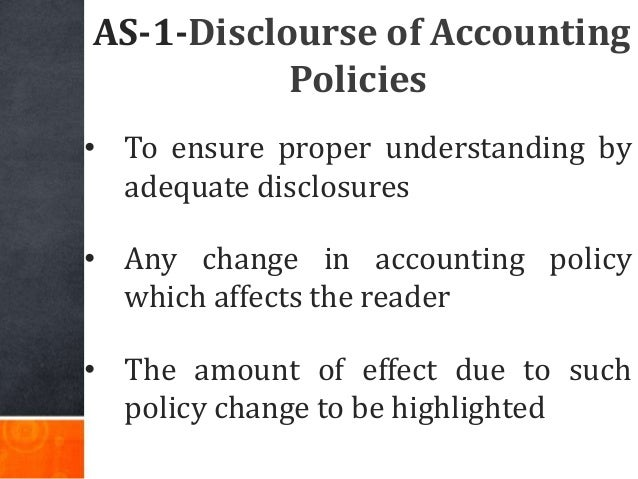 AS-1-Disclourse of Accounting Policies • To ensure proper understanding by adequate disclosures • Any change in accounting...