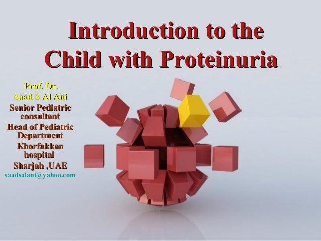 Page 1Introduction to theIntroduction to theChild with ProteinuriaChild with ProteinuriaProf. Dr.Prof. Dr.Saad S Al AniSaa...