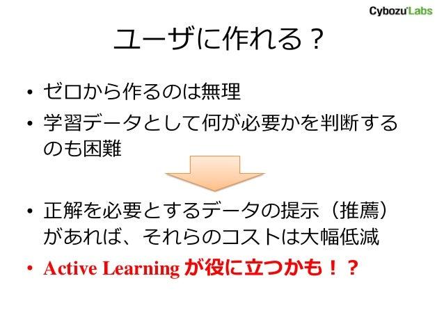 ユーザに作れる? • ゼロから作るのは無理 • 学習データとして何が必要かを判断する のも困難 • 正解を必要とするデータの提示(推薦) があれば、それらのコストは大幅低減 • Active Learning が役に立つかも!?