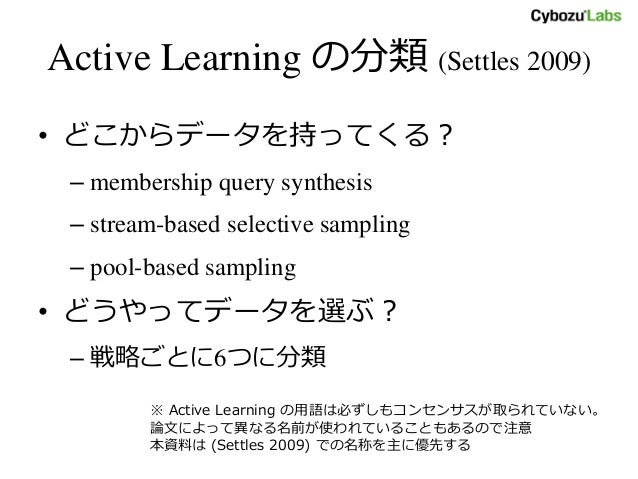 Active Learning の分類 (Settles 2009) • どこからデータを持ってくる? – membership query synthesis – stream-based selective sampling – pool-...