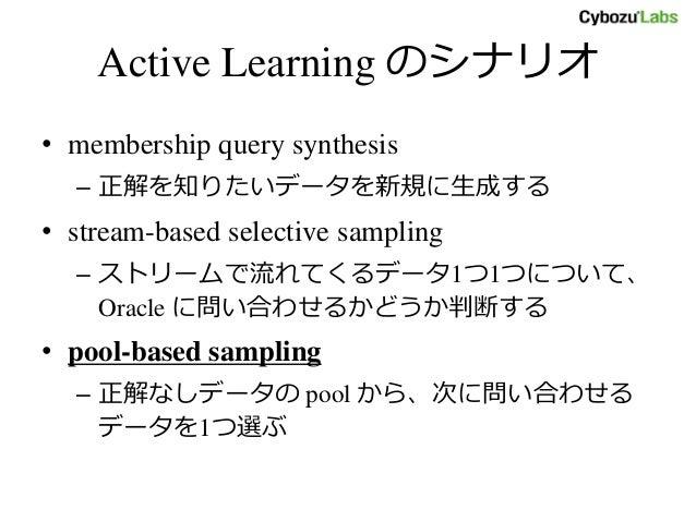 Active Learning のシナリオ • membership query synthesis – 正解を知りたいデータを新規に生成する • stream-based selective sampling – ストリームで流れてくるデータ...