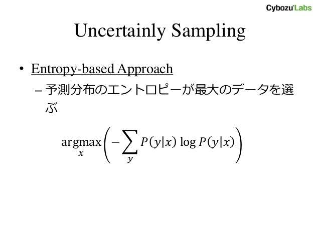 Uncertainly Sampling • Entropy-based Approach – 予測分布のエントロピーが最大のデータを選 ぶ argmax 𝑥 − 𝑃 𝑦 𝑥 log 𝑃 𝑦 𝑥 𝑦
