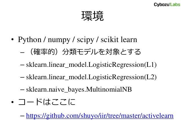 環境 • Python / numpy / scipy / scikit learn – (確率的)分類モデルを対象とする – sklearn.linear_model.LogisticRegression(L1) – sklearn.line...