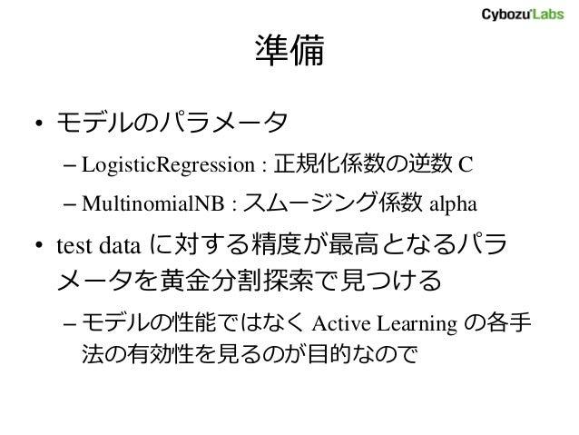 準備 • モデルのパラメータ – LogisticRegression : 正規化係数の逆数 C – MultinomialNB : スムージング係数 alpha • test data に対する精度が最高となるパラ メータを黄金分割探索で見つ...