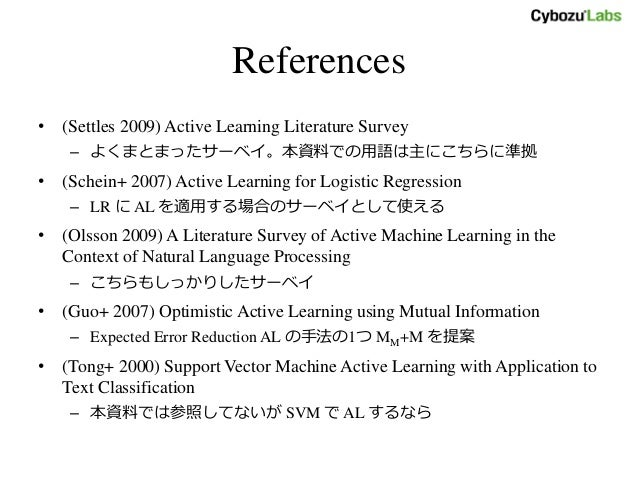 References • (Settles 2009) Active Learning Literature Survey – よくまとまったサーベイ。本資料での用語は主にこちらに準拠 • (Schein+ 2007) Active Learn...