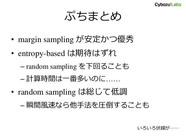 ぷちまとめ • margin sampling が安定かつ優秀 • entropy-based は期待はずれ – random sampling を下回ることも – 計算時間は一番多いのに…… • random sampling は総じて低調 ...