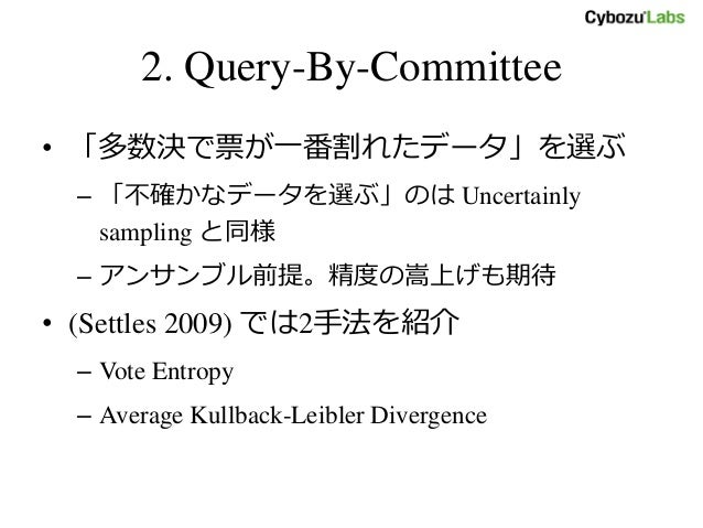 2. Query-By-Committee • 「多数決で票が一番割れたデータ」を選ぶ – 「不確かなデータを選ぶ」のは Uncertainly sampling と同様 – アンサンブル前提。精度の嵩上げも期待 • (Settles 2009...