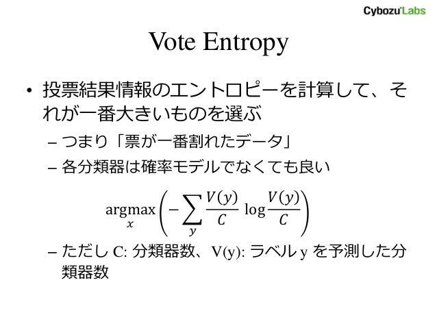 Vote Entropy • 投票結果情報のエントロピーを計算して、そ れが一番大きいものを選ぶ – つまり「票が一番割れたデータ」 – 各分類器は確率モデルでなくても良い argmax 𝑥 − 𝑉 𝑦 𝐶 log 𝑉 𝑦 𝐶 𝑦 – ただし ...