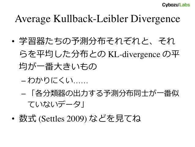 Average Kullback-Leibler Divergence • 学習器たちの予測分布それぞれと、それ らを平均した分布との KL-divergence の平 均が一番大きいもの – わかりにくい…… – 「各分類器の出力する予測分布...
