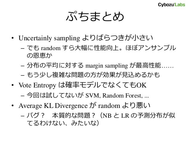 ぷちまとめ • Uncertainly sampling よりばらつきが小さい – でも random すら大幅に性能向上。ほぼアンサンブル の恩恵か – 分布の平均に対する margin sampling が最高性能…… – もう少し複雑な問...