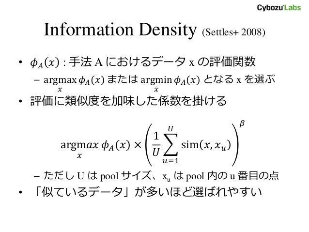 Information Density (Settles+ 2008) • 𝜙 𝐴 𝑥 : 手法 A におけるデータ x の評価関数 – argmax 𝑥 𝜙 𝐴(𝑥) または argmin 𝑥 𝜙 𝐴(𝑥) となる x を選ぶ • 評価に類似...