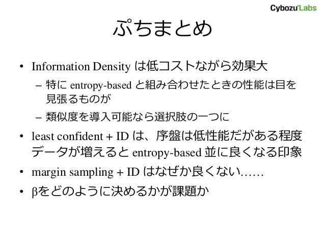 ぷちまとめ • Information Density は低コストながら効果大 – 特に entropy-based と組み合わせたときの性能は目を 見張るものが – 類似度を導入可能なら選択肢の一つに • least confident + ...