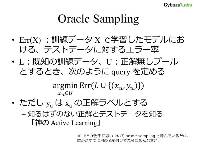 Oracle Sampling • Err(X) :訓練データ X で学習したモデルにお ける、テストデータに対するエラー率 • L:既知の訓練データ、U:正解無しプール とするとき、次のように query を定める argmin 𝑥 𝑢∈𝑈 ...