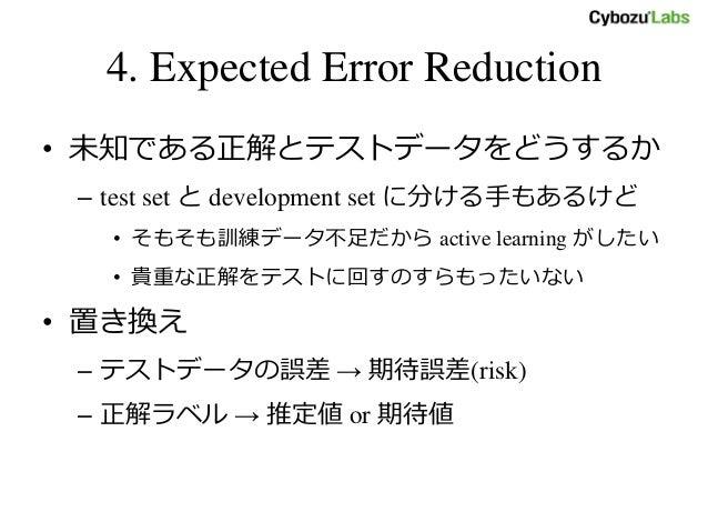 4. Expected Error Reduction • 未知である正解とテストデータをどうするか – test set と development set に分ける手もあるけど • そもそも訓練データ不足だから active learnin...