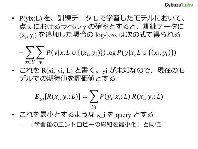 • P(y|x;L) を、訓練データ L で学習したモデルにおいて、 点 x におけるラベル y の確率とすると、訓練データに (xi, yi) を追加した場合の log-loss は次の式で得られる − 𝑃 𝑦 𝑥, 𝐿 ∪ 𝑥𝑖, 𝑦𝑖 l...