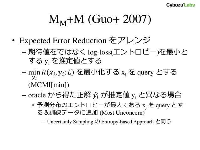 MM+M (Guo+ 2007) • Expected Error Reduction をアレンジ – 期待値をではなく log-loss(エントロピー)を最小と する yi を推定値とする – min 𝑦 𝑖 𝑅 𝑥𝑖, 𝑦𝑖; 𝐿 を最小化...