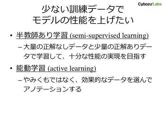 少ない訓練データで モデルの性能を上げたい • 半教師あり学習 (semi-supervised learning) – 大量の正解なしデータと少量の正解ありデー タで学習して、十分な性能の実現を目指す • 能動学習 (active learn...