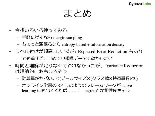 まとめ • 今後いろいろ使ってみる – 手軽に試すなら margin sampling – ちょっと頑張るなら entropy-based + information density • ラベル付けが超高コストなら Expected Error...
