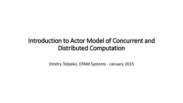 Introduction To Actor Model Of Concurrent And Distributed Computation Dmitry Tolpeko EPAM Systems