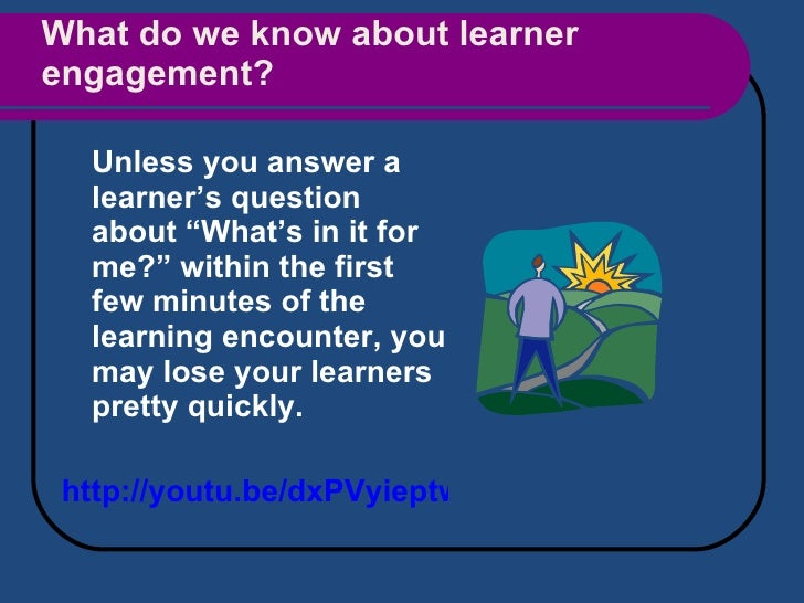 """What do we know about learner engagement? <ul><li>Unless you answer a learner's question about """"What's in it for me?"""" with..."""