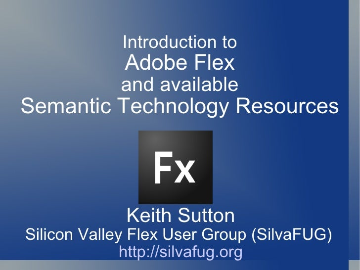 Keith Sutton Silicon Valley Flex User Group (SilvaFUG)  http://silvafug.org Introduction to Adobe Flex and available Seman...