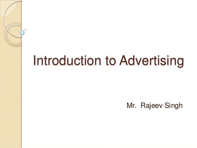 Introduction to Advertising Mr. Rajeev Singh Mr. Rajeev Singh